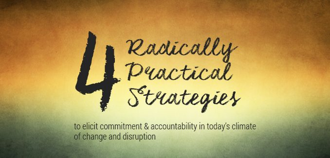 4 Radically Practical Strategies to Elicit Commitment & Accountability in Today's Climate of Change and Disruption
